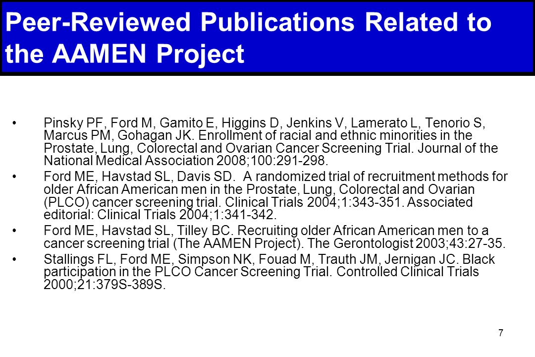 7 Peer-Reviewed Publications Related to the AAMEN Project Pinsky PF, Ford M, Gamito E, Higgins D, Jenkins V, Lamerato L, Tenorio S, Marcus PM, Gohagan JK.
