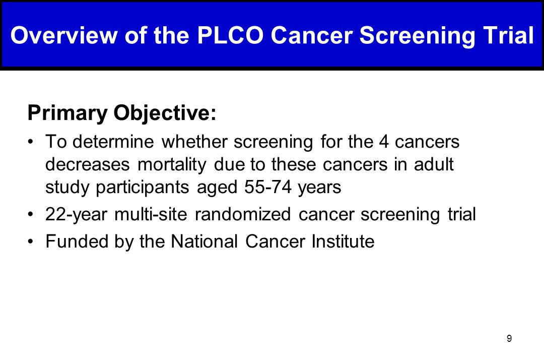 9 Overview of the PLCO Cancer Screening Trial Primary Objective: To determine whether screening for the 4 cancers decreases mortality due to these cancers in adult study participants aged 55-74 years 22-year multi-site randomized cancer screening trial Funded by the National Cancer Institute