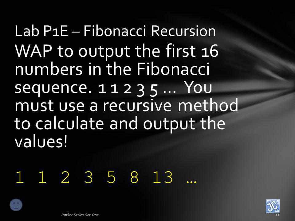 WAP to output the first 16 numbers in the Fibonacci sequence. 1 1 2 3 5... You must use a recursive method to calculate and output the values! 1 1 2 3