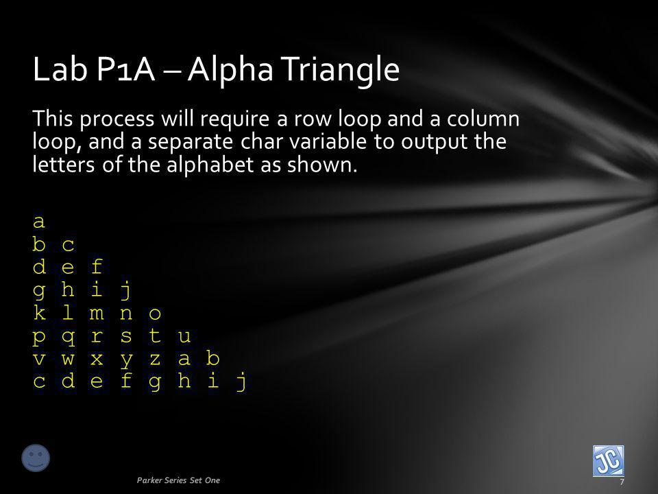 This process will require a row loop and a column loop, and a separate char variable to output the letters of the alphabet as shown. a b c d e f g h i