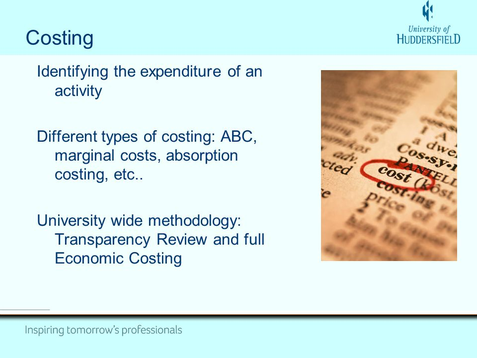 Costing Identifying the expenditure of an activity Different types of costing: ABC, marginal costs, absorption costing, etc..