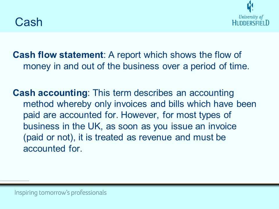 Cash Cash flow statement: A report which shows the flow of money in and out of the business over a period of time.