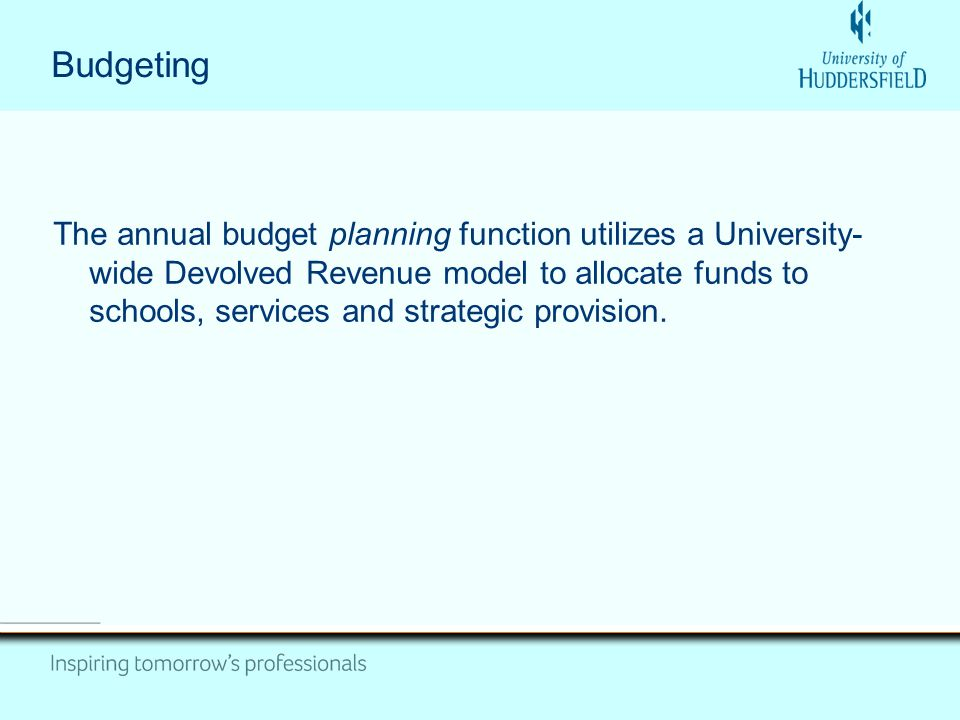 Budgeting The annual budget planning function utilizes a University- wide Devolved Revenue model to allocate funds to schools, services and strategic provision.