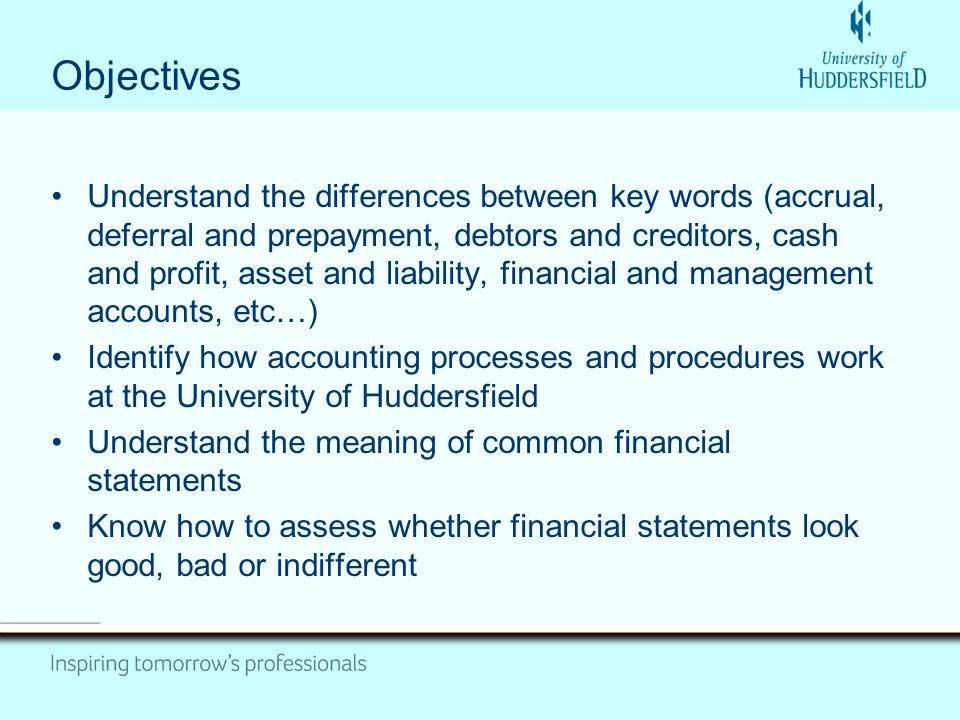 Objectives Understand the differences between key words (accrual, deferral and prepayment, debtors and creditors, cash and profit, asset and liability, financial and management accounts, etc…) Identify how accounting processes and procedures work at the University of Huddersfield Understand the meaning of common financial statements Know how to assess whether financial statements look good, bad or indifferent