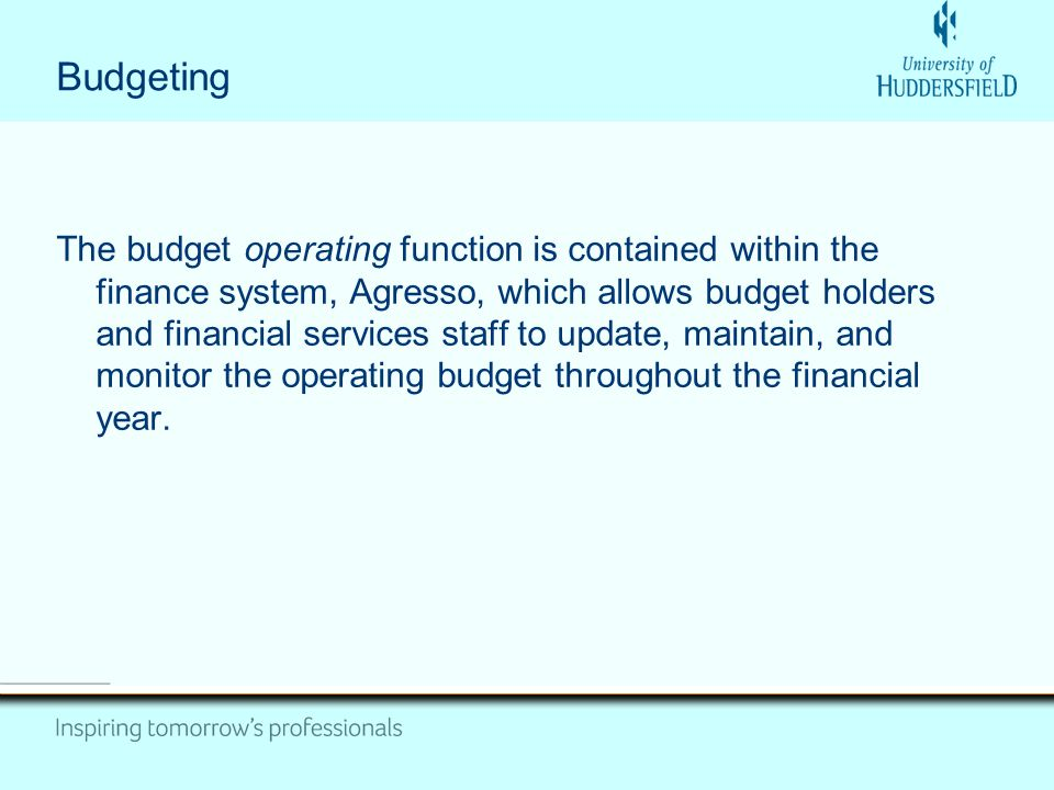 Budgeting The budget operating function is contained within the finance system, Agresso, which allows budget holders and financial services staff to update, maintain, and monitor the operating budget throughout the financial year.