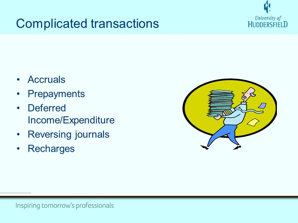 Complicated transactions Accruals Prepayments Deferred Income/Expenditure Reversing journals Recharges