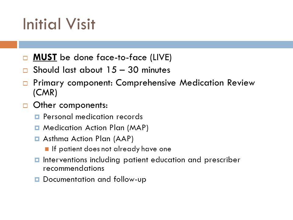 Initial Visit MUST be done face-to-face (LIVE) Should last about 15 – 30 minutes Primary component: Comprehensive Medication Review (CMR) Other compon