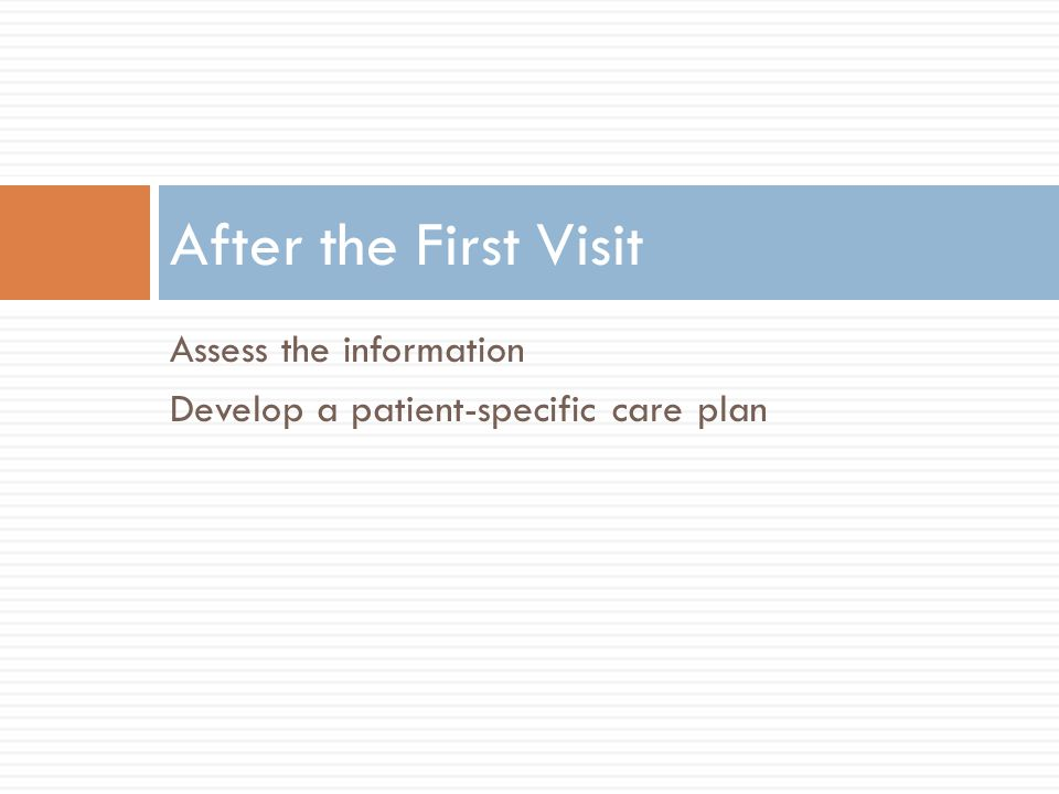 Assess the information Develop a patient-specific care plan After the First Visit