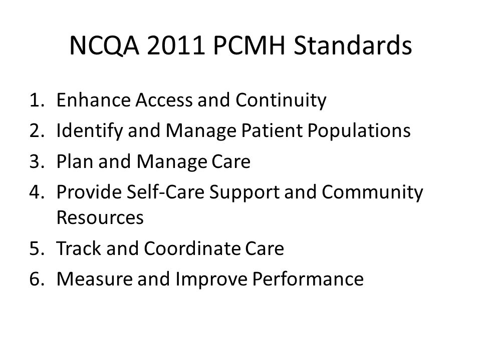 NCQA 2011 PCMH Standards 1.Enhance Access and Continuity 2.Identify and Manage Patient Populations 3.Plan and Manage Care 4.Provide Self-Care Support