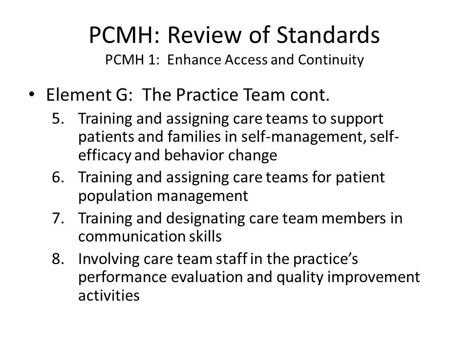 PCMH: Review of Standards PCMH 1: Enhance Access and Continuity Element G: The Practice Team cont. 5.Training and assigning care teams to support pati