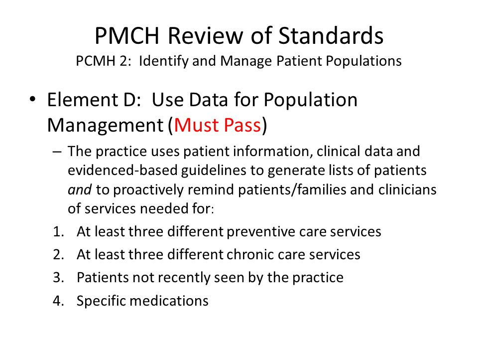 PMCH Review of Standards PCMH 2: Identify and Manage Patient Populations Element D: Use Data for Population Management (Must Pass) – The practice uses