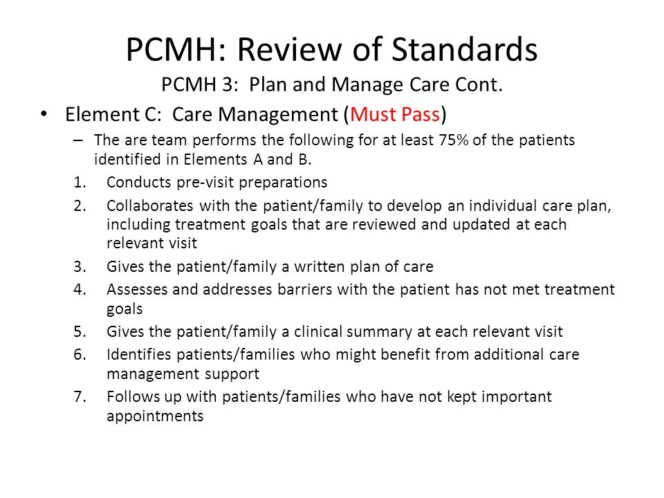 PCMH: Review of Standards PCMH 3: Plan and Manage Care Cont. Element C: Care Management (Must Pass) – The are team performs the following for at least