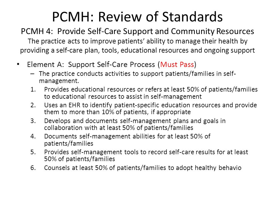PCMH: Review of Standards PCMH 4: Provide Self-Care Support and Community Resources The practice acts to improve patients ability to manage their heal