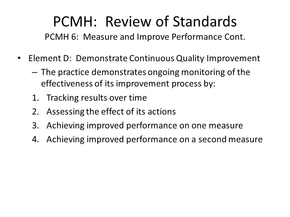 PCMH: Review of Standards PCMH 6: Measure and Improve Performance Cont. Element D: Demonstrate Continuous Quality Improvement – The practice demonstra