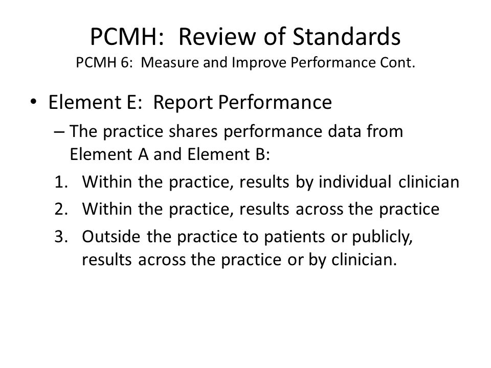 PCMH: Review of Standards PCMH 6: Measure and Improve Performance Cont. Element E: Report Performance – The practice shares performance data from Elem