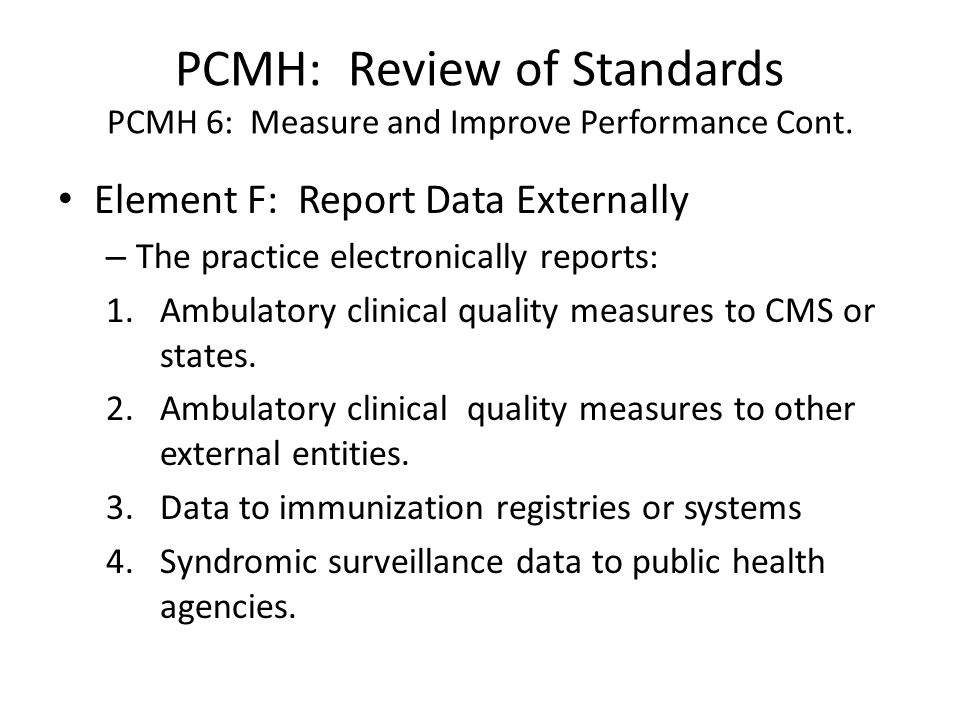 PCMH: Review of Standards PCMH 6: Measure and Improve Performance Cont. Element F: Report Data Externally – The practice electronically reports: 1.Amb
