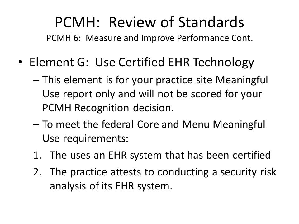 PCMH: Review of Standards PCMH 6: Measure and Improve Performance Cont. Element G: Use Certified EHR Technology – This element is for your practice si