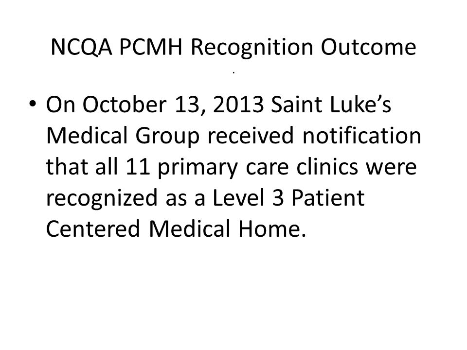 NCQA PCMH Recognition Outcome. On October 13, 2013 Saint Lukes Medical Group received notification that all 11 primary care clinics were recognized as