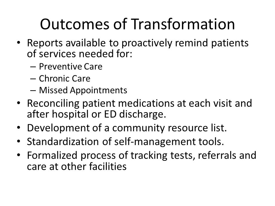 Outcomes of Transformation Reports available to proactively remind patients of services needed for: – Preventive Care – Chronic Care – Missed Appointm
