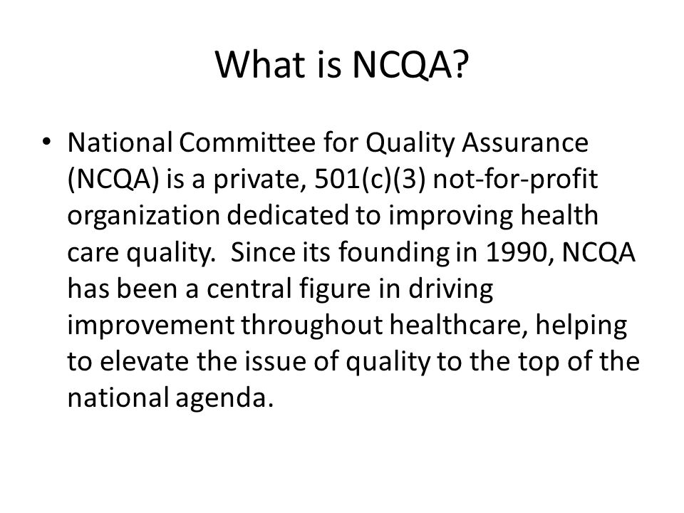 What is NCQA? National Committee for Quality Assurance (NCQA) is a private, 501(c)(3) not-for-profit organization dedicated to improving health care q