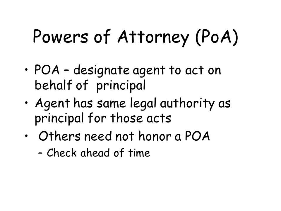Powers of Attorney (PoA) POA – designate agent to act on behalf of principalPOA – designate agent to act on behalf of principal Agent has same legal a