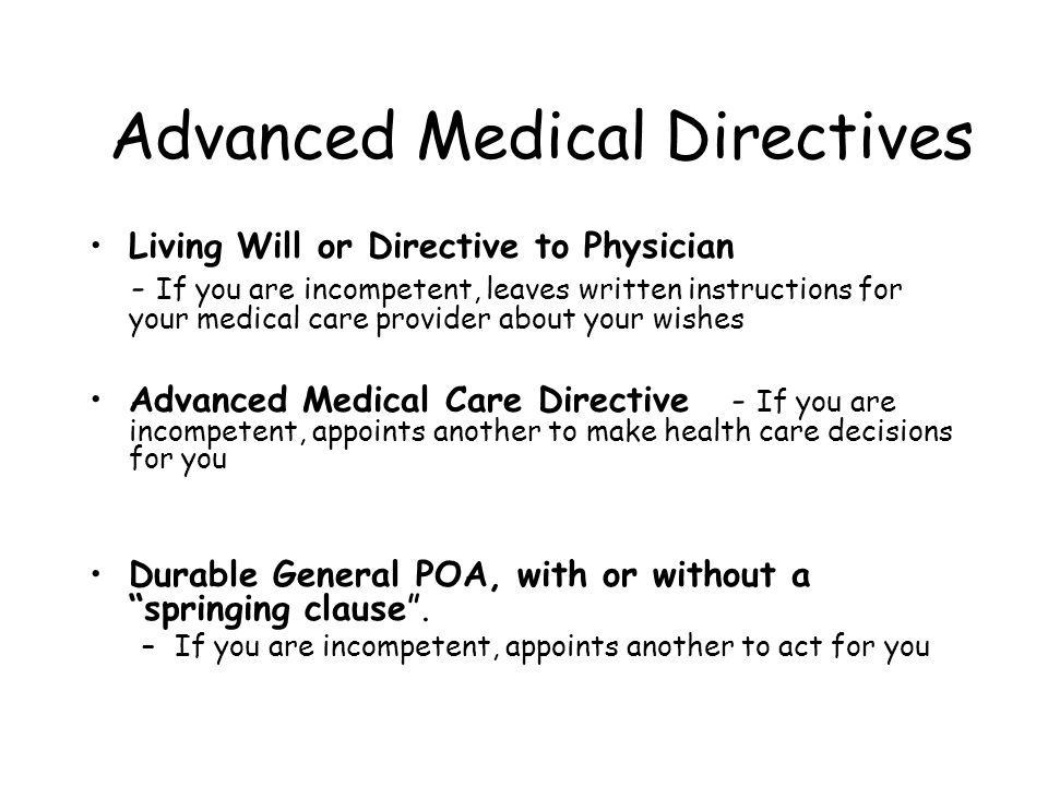 Advanced Medical Directives Living Will or Directive to Physician - If you are incompetent, leaves written instructions for your medical care provider