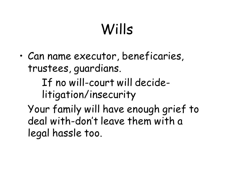 Wills Can name executor, beneficaries, trustees, guardians. If no will-court will decide- litigation/insecurity Your family will have enough grief to