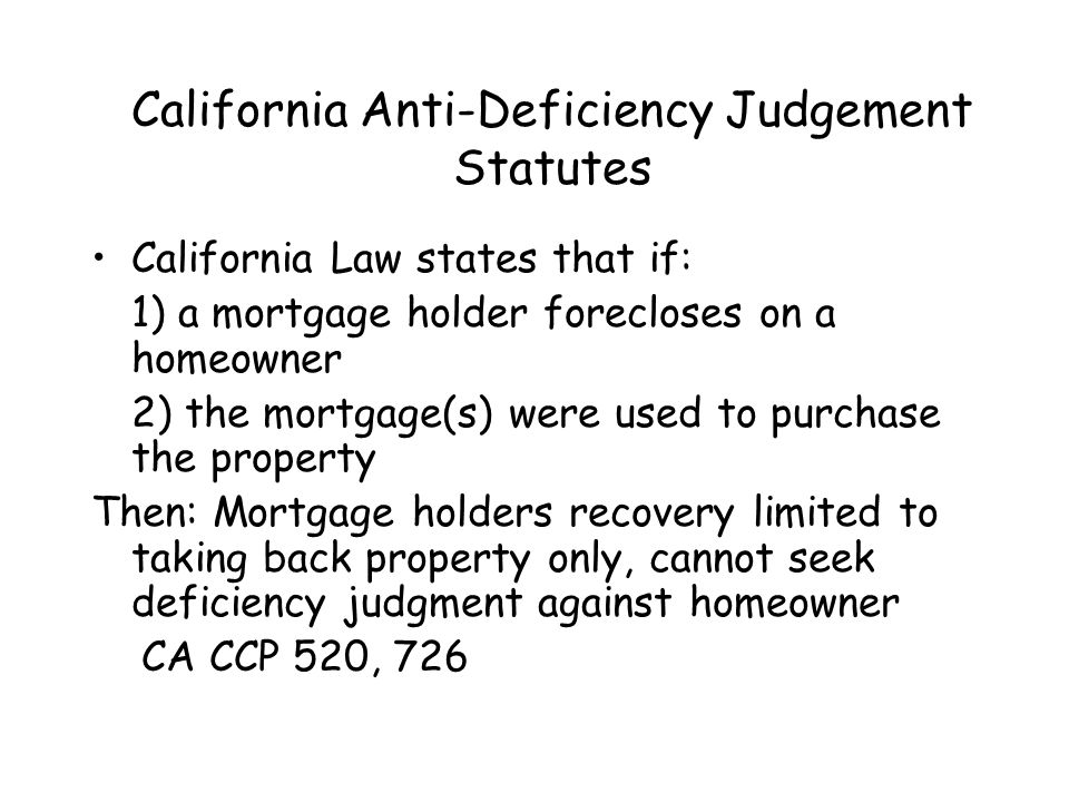 California Anti-Deficiency Judgement Statutes California Law states that if: 1) a mortgage holder forecloses on a homeowner 2) the mortgage(s) were us