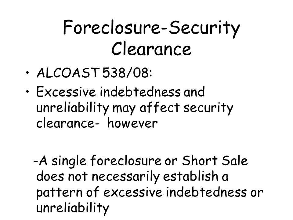 Foreclosure-Security Clearance ALCOAST 538/08: Excessive indebtedness and unreliability may affect security clearance- however -A single foreclosure o