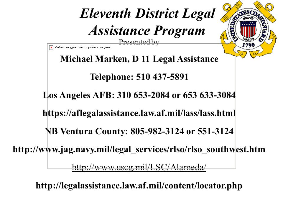 Eleventh District Legal Assistance Program Presented by Michael Marken, D 11 Legal Assistance Telephone: 510 437-5891 Los Angeles AFB: 310 653-2084 or