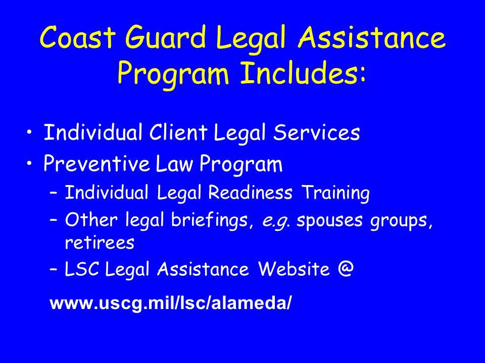 Coast Guard Legal Assistance Program Includes: Individual Client Legal Services Preventive Law Program –Individual Legal Readiness Training –Other legal briefings, e.g.
