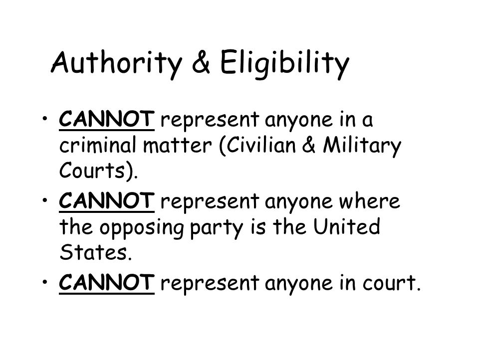 Authority & Eligibility CANNOT represent anyone in a criminal matter (Civilian & Military Courts). CANNOT represent anyone where the opposing party is