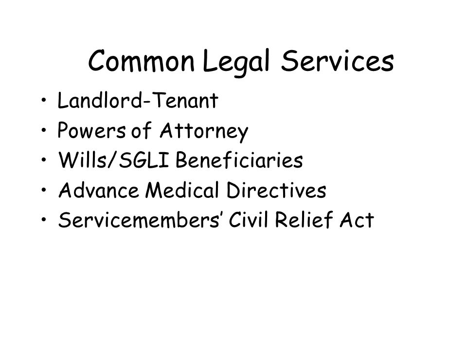 Common Legal Services Landlord-Tenant Powers of Attorney Wills/SGLI Beneficiaries Advance Medical Directives Servicemembers Civil Relief Act