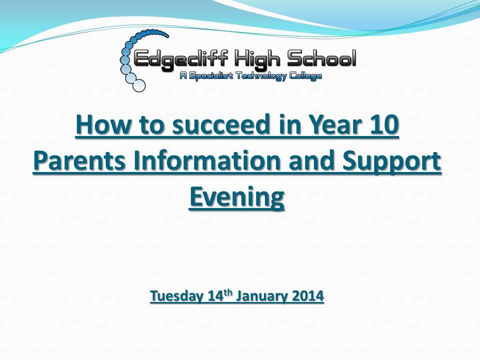How to succeed in Year 10 Parents Information and Support Evening Tuesday 14 th January 2014