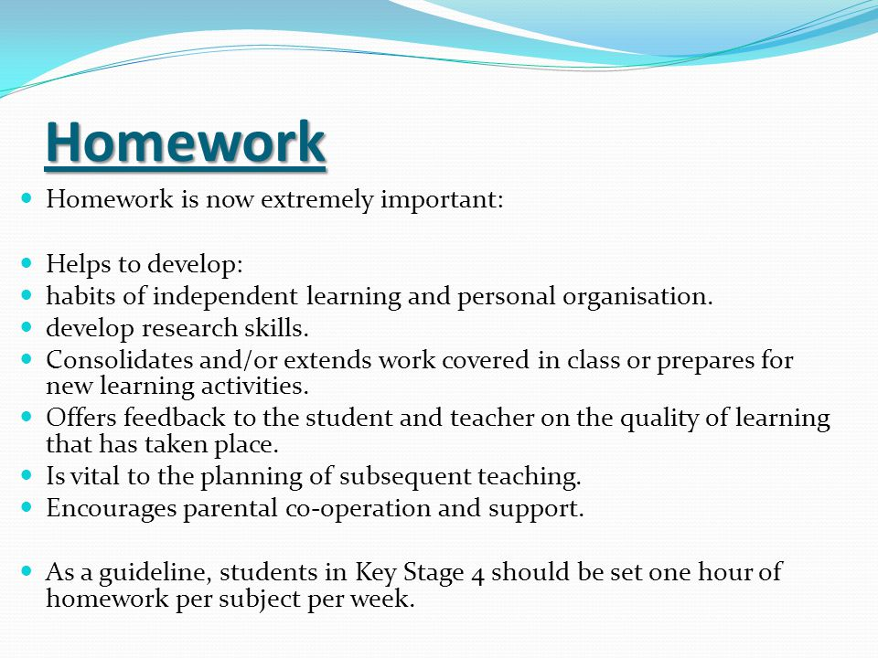 Homework Homework is now extremely important: Helps to develop: habits of independent learning and personal organisation.