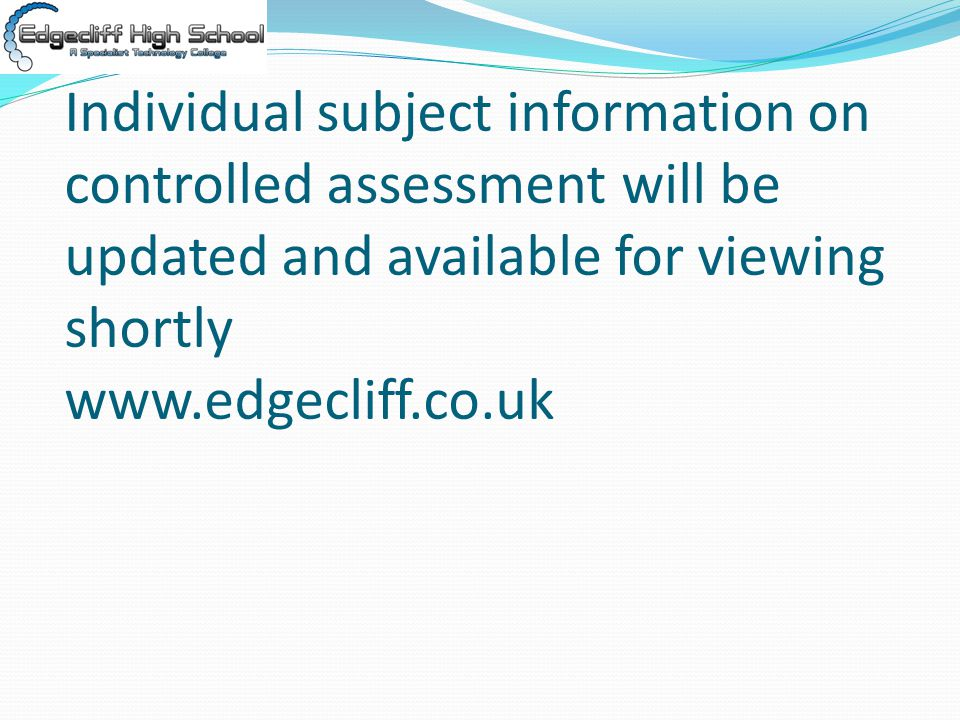 Individual subject information on controlled assessment will be updated and available for viewing shortly www.edgecliff.co.uk