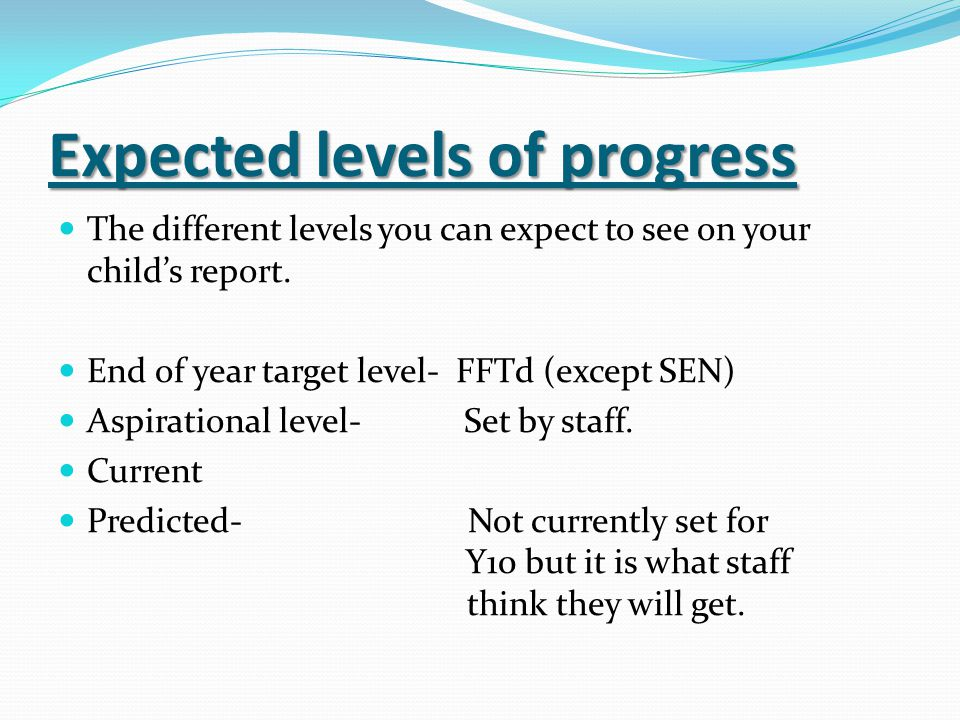Expected levels of progress The different levels you can expect to see on your childs report.