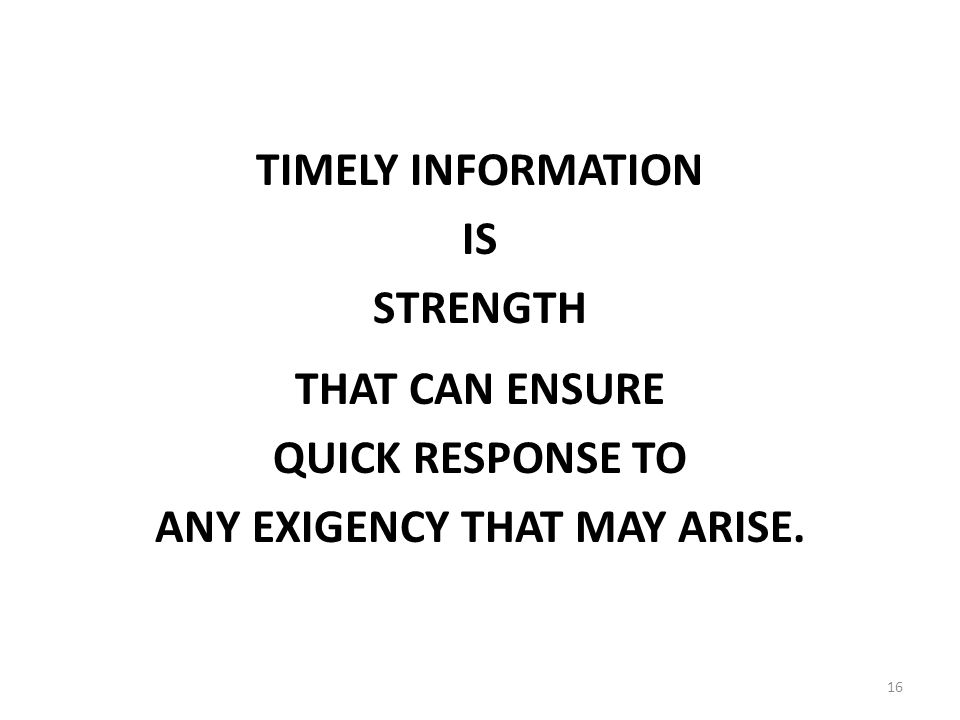 16 TIMELY INFORMATION IS STRENGTH THAT CAN ENSURE QUICK RESPONSE TO ANY EXIGENCY THAT MAY ARISE.