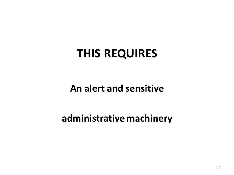 17 THIS REQUIRES An alert and sensitive administrative machinery