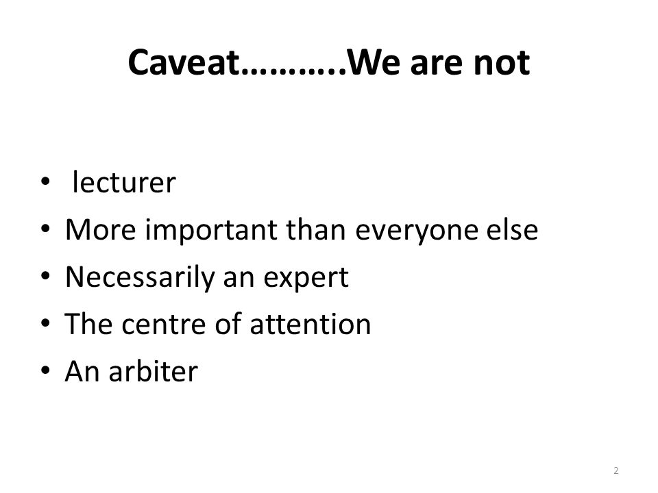 Caveat………..We are not lecturer More important than everyone else Necessarily an expert The centre of attention An arbiter 2