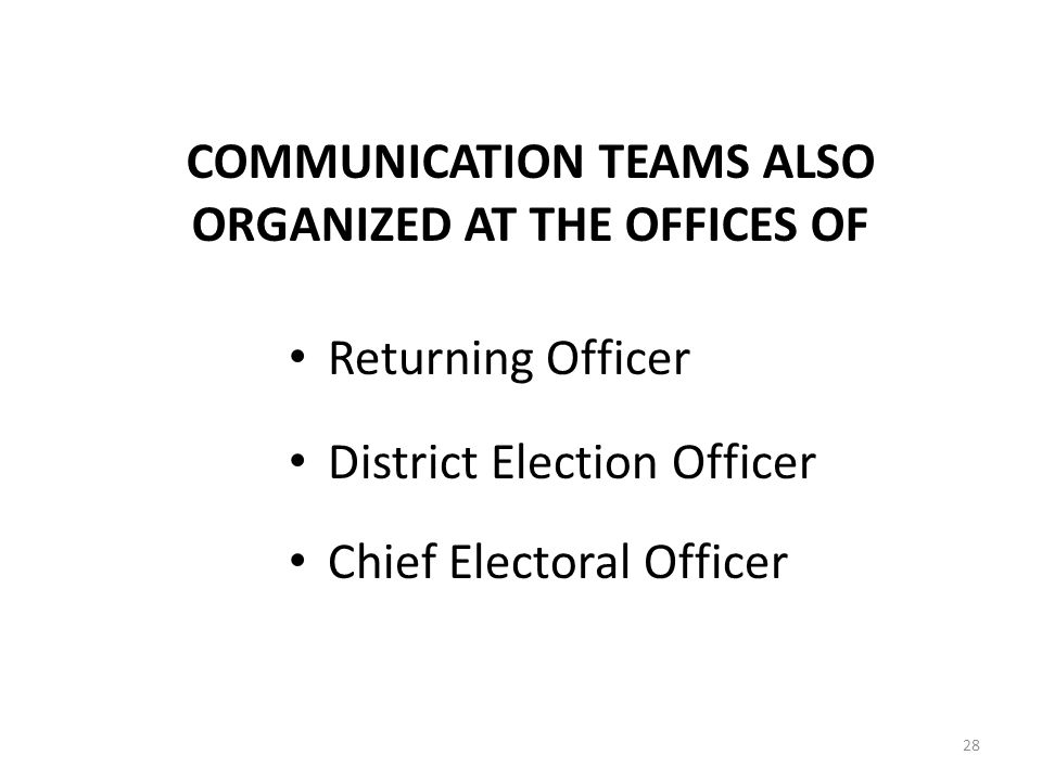 28 COMMUNICATION TEAMS ALSO ORGANIZED AT THE OFFICES OF Returning Officer District Election Officer Chief Electoral Officer