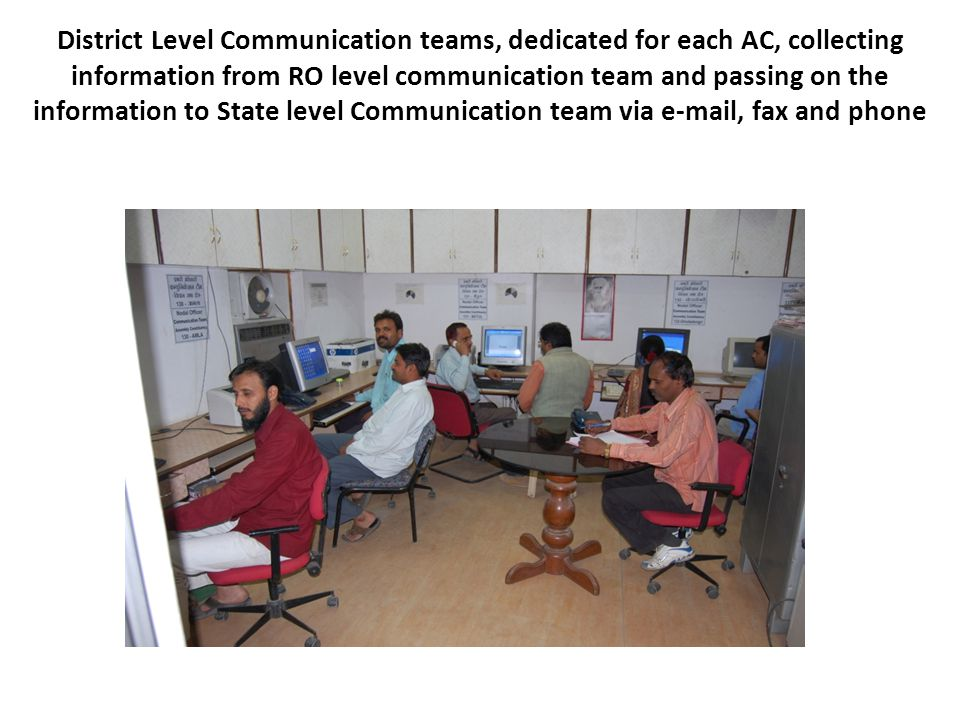 District Level Communication teams, dedicated for each AC, collecting information from RO level communication team and passing on the information to State level Communication team via e-mail, fax and phone