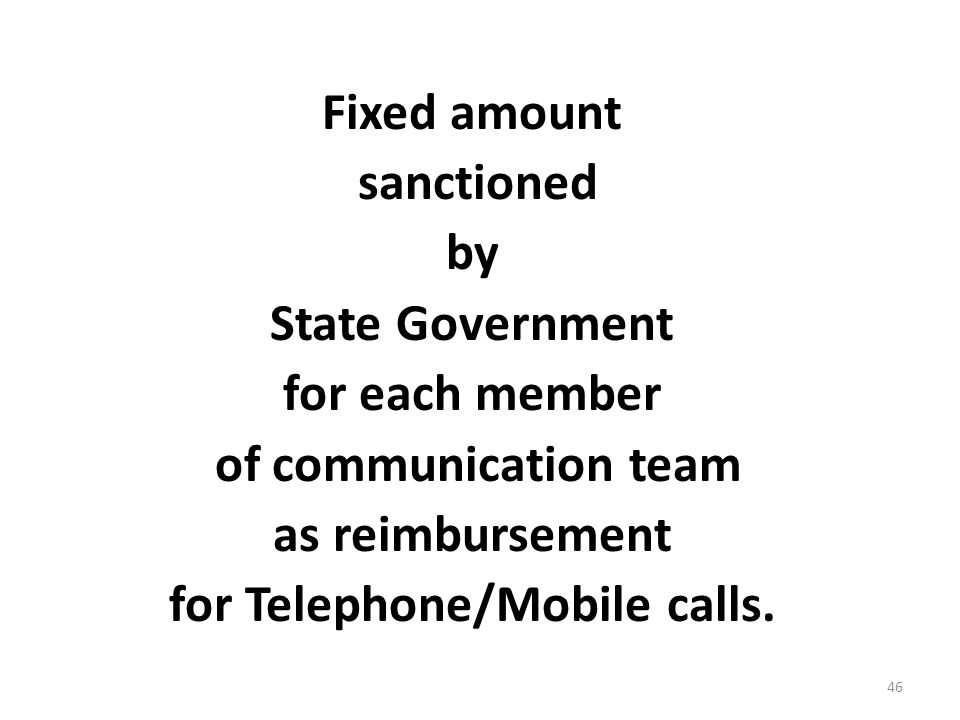 46 Fixed amount sanctioned by State Government for each member of communication team as reimbursement for Telephone/Mobile calls.
