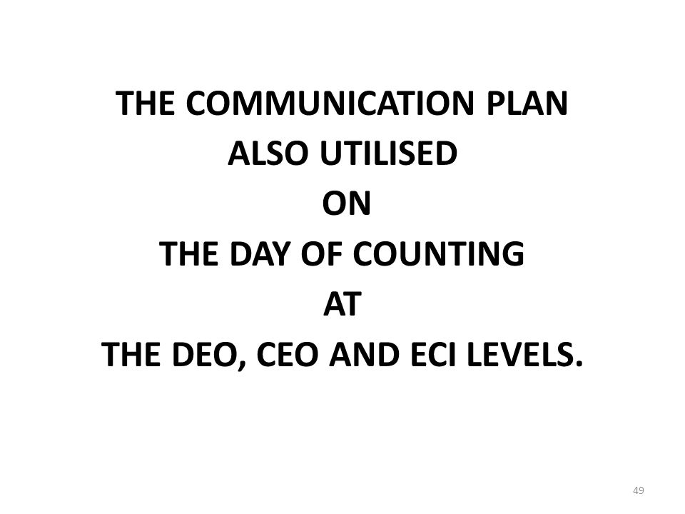49 THE COMMUNICATION PLAN ALSO UTILISED ON THE DAY OF COUNTING AT THE DEO, CEO AND ECI LEVELS.