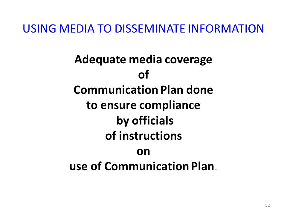 52 USING MEDIA TO DISSEMINATE INFORMATION Adequate media coverage of Communication Plan done to ensure compliance by officials of instructions on use of Communication Plan.