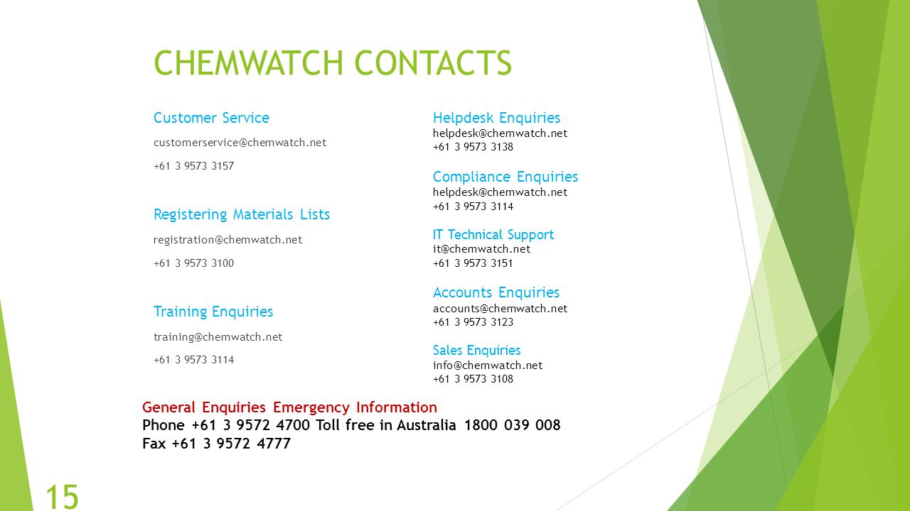 CHEMWATCH CONTACTS Customer Service customerservice@chemwatch.net +61 3 9573 3157 Registering Materials Lists registration@chemwatch.net +61 3 9573 31