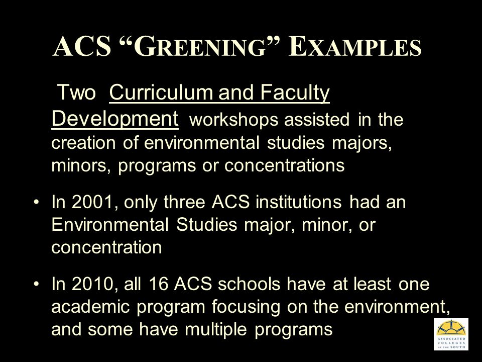 ACS G REENING E XAMPLES Two Curriculum and Faculty Development workshops assisted in the creation of environmental studies majors, minors, programs or concentrations In 2001, only three ACS institutions had an Environmental Studies major, minor, or concentration In 2010, all 16 ACS schools have at least one academic program focusing on the environment, and some have multiple programs