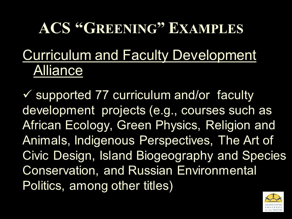 ACS G REENING E XAMPLES Curriculum and Faculty Development Alliance supported 77 curriculum and/or faculty development projects (e.g., courses such as African Ecology, Green Physics, Religion and Animals, Indigenous Perspectives, The Art of Civic Design, Island Biogeography and Species Conservation, and Russian Environmental Politics, among other titles)