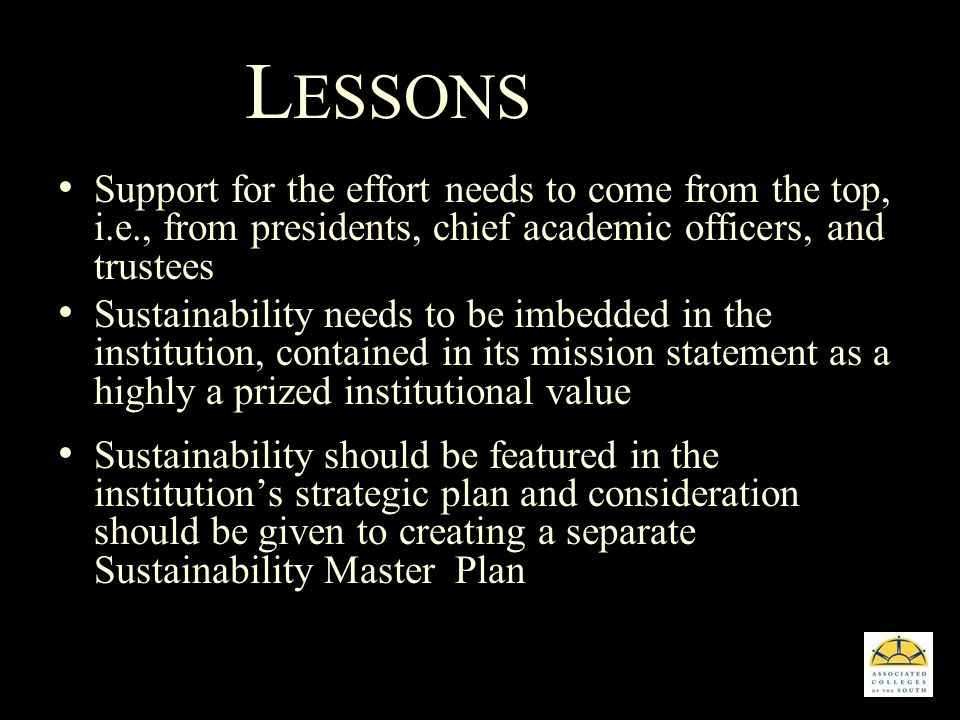 L ESSONS Support for the effort needs to come from the top, i.e., from presidents, chief academic officers, and trustees Sustainability needs to be imbedded in the institution, contained in its mission statement as a highly a prized institutional value Sustainability should be featured in the institutions strategic plan and consideration should be given to creating a separate Sustainability Master Plan