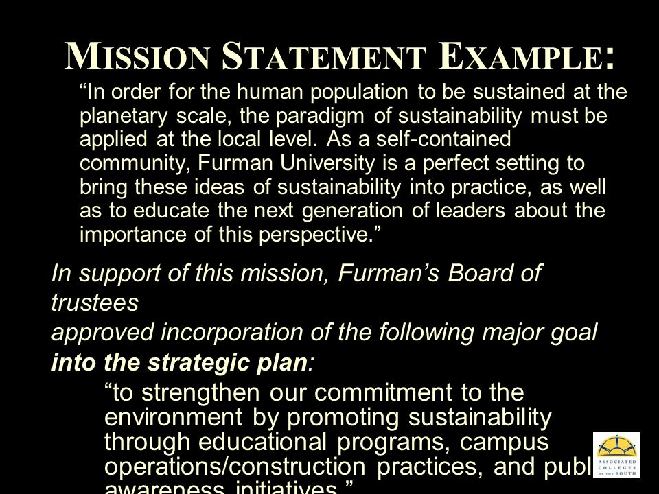 M ISSION S TATEMENT E XAMPLE : In order for the human population to be sustained at the planetary scale, the paradigm of sustainability must be applied at the local level.
